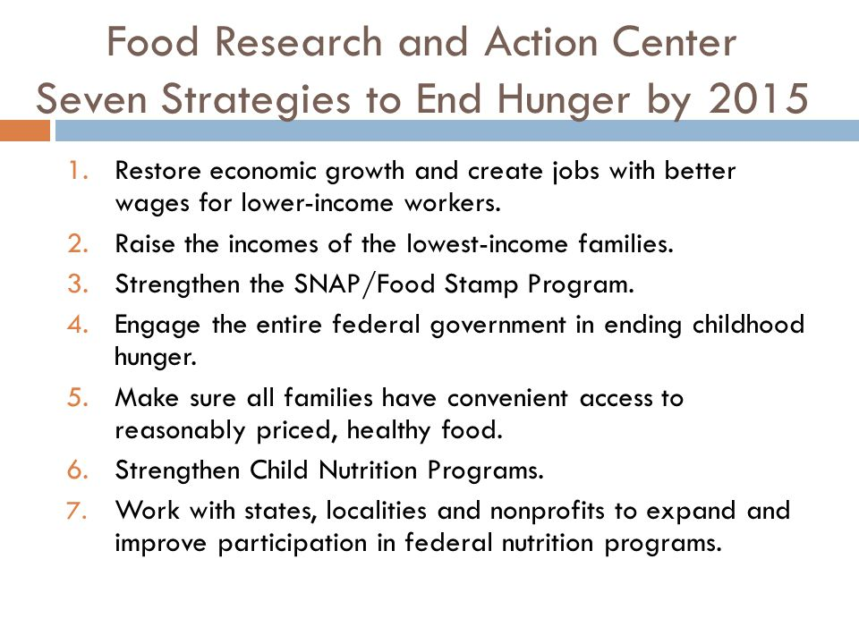 Food Research and Action Center Seven Strategies to End Hunger by 2015 1.Restore economic growth and create jobs with better wages for lower-income workers.