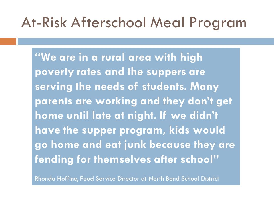 At-Risk Afterschool Meal Program We are in a rural area with high poverty rates and the suppers are serving the needs of students.