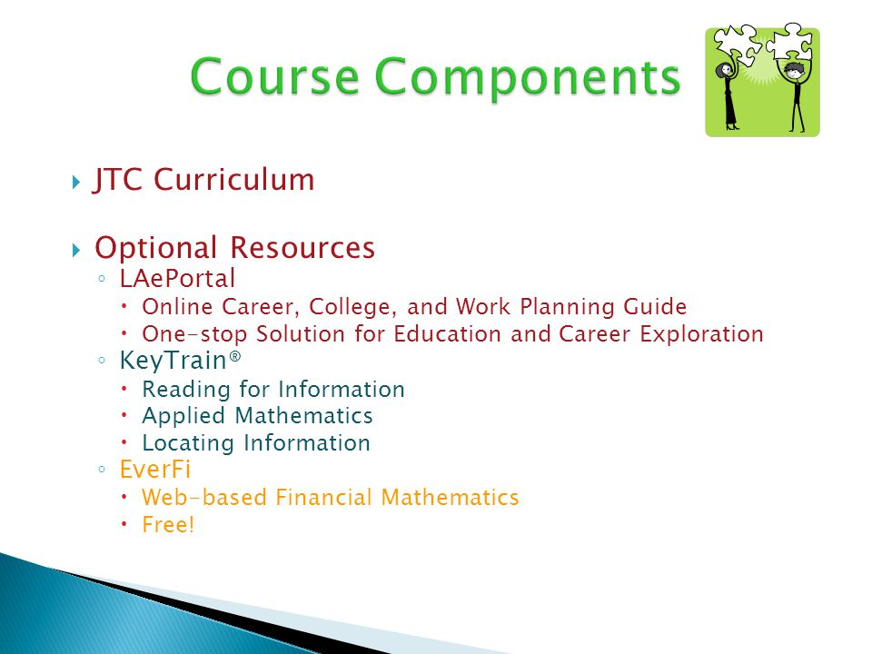 JTC Curriculum Optional Resources LAePortal Online Career, College, and Work Planning Guide One-stop Solution for Education and Career Exploration KeyTrain® Reading for Information Applied Mathematics Locating Information EverFi Web-based Financial Mathematics Free!