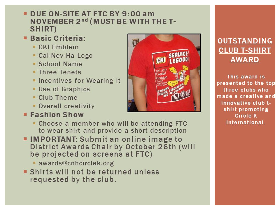 DUE ON-SITE AT FTC BY 9:00 am NOVEMBER 2 nd (MUST BE WITH THE T- SHIRT) Basic Criteria: CKI Emblem Cal-Nev-Ha Logo School Name Three Tenets Incentives for Wearing it Use of Graphics Club Theme Overall creativity Fashion Show Choose a member who will be attending FTC to wear shirt and provide a short description IMPORTANT: Submit an online image to District Awards Chair by October 26th (will be projected on screens at FTC) awards@cnhcirclek.org Shirts will not be returned unless requested by the club.
