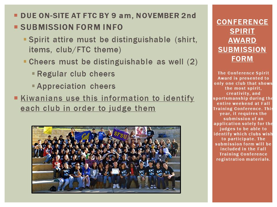 DUE ON-SITE AT FTC BY 9 am, NOVEMBER 2nd SUBMISSION FORM INFO Spirit attire must be distinguishable (shirt, items, club/FTC theme) Cheers must be distinguishable as well (2) Regular club cheers Appreciation cheers Kiwanians use this information to identify each club in order to judge them The Conference Spirit Award is presented to only one club that shows the most spirit, creativity, and sportsmanship during the entire weekend at Fall Training Conference.