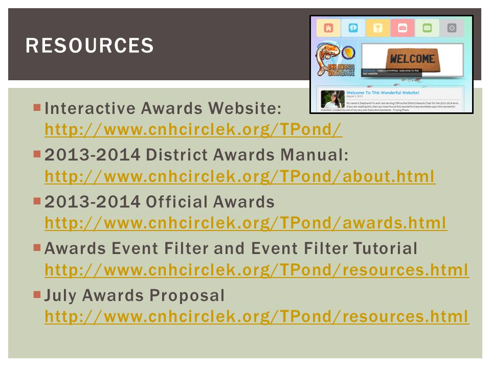 Interactive Awards Website: http://www.cnhcirclek.org/TPond/ http://www.cnhcirclek.org/TPond/ 2013-2014 District Awards Manual: http://www.cnhcirclek.org/TPond/about.html http://www.cnhcirclek.org/TPond/about.html 2013-2014 Official Awards http://www.cnhcirclek.org/TPond/awards.html http://www.cnhcirclek.org/TPond/awards.html Awards Event Filter and Event Filter Tutorial http://www.cnhcirclek.org/TPond/resources.html http://www.cnhcirclek.org/TPond/resources.html July Awards Proposal http://www.cnhcirclek.org/TPond/resources.html http://www.cnhcirclek.org/TPond/resources.html RESOURCES