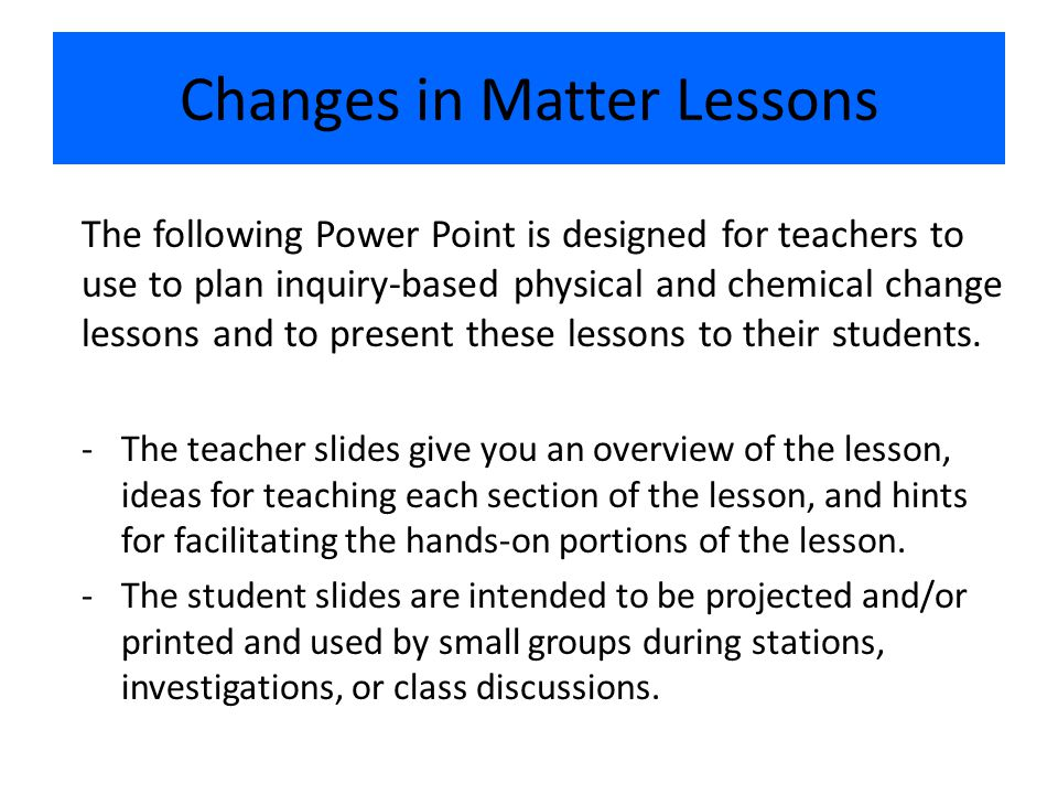 Changes in Matter Lessons The following Power Point is designed for teachers to use to plan inquiry-based physical and chemical change lessons and to