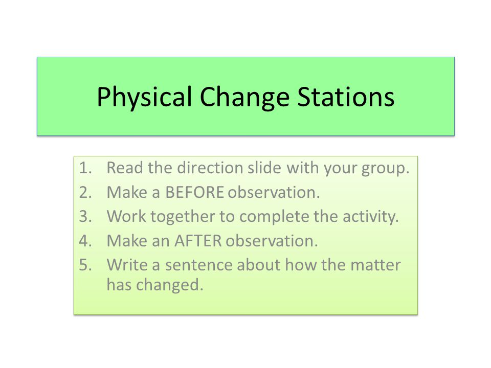 Physical Change Stations 1.Read the direction slide with your group. 2.Make a BEFORE observation. 3.Work together to complete the activity. 4.Make an