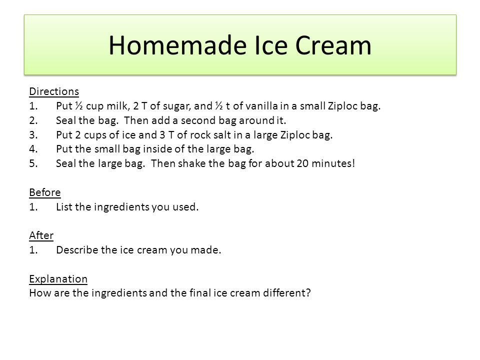 Homemade Ice Cream Directions 1.Put ½ cup milk, 2 T of sugar, and ½ t of vanilla in a small Ziploc bag. 2.Seal the bag. Then add a second bag around i