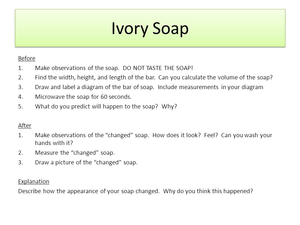 Ivory Soap Before 1.Make observations of the soap. DO NOT TASTE THE SOAP! 2.Find the width, height, and length of the bar. Can you calculate the volum