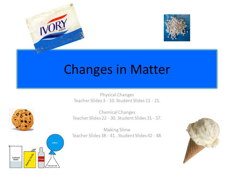 Changes in Matter Physical Changes Teacher Slides 3 - 10. Student Slides 11 - 21. Chemical Changes Teacher Slides 22 - 30. Student Slides 31 - 37. Mak