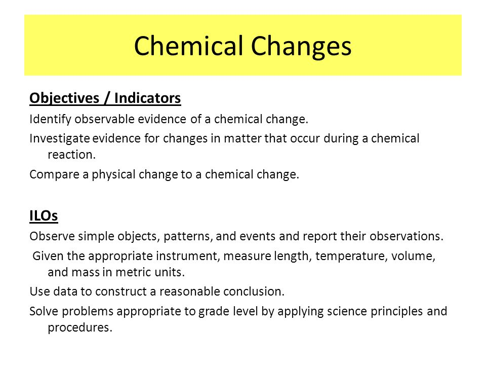 Chemical Changes Objectives / Indicators Identify observable evidence of a chemical change. Investigate evidence for changes in matter that occur duri