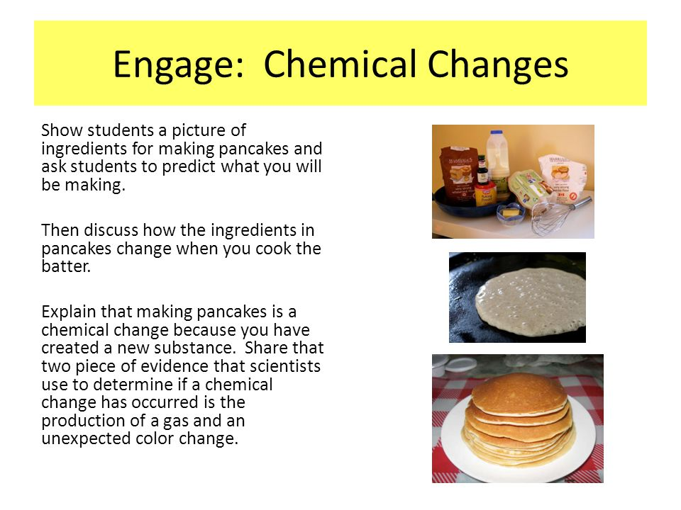 Engage: Chemical Changes Show students a picture of ingredients for making pancakes and ask students to predict what you will be making. Then discuss