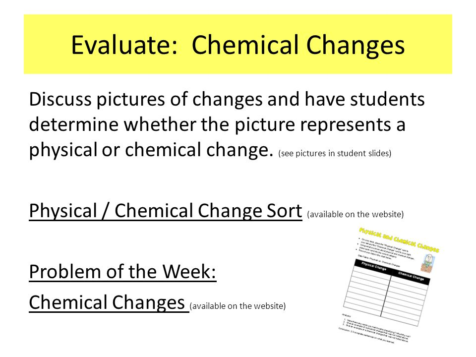 Evaluate: Chemical Changes Discuss pictures of changes and have students determine whether the picture represents a physical or chemical change. (see