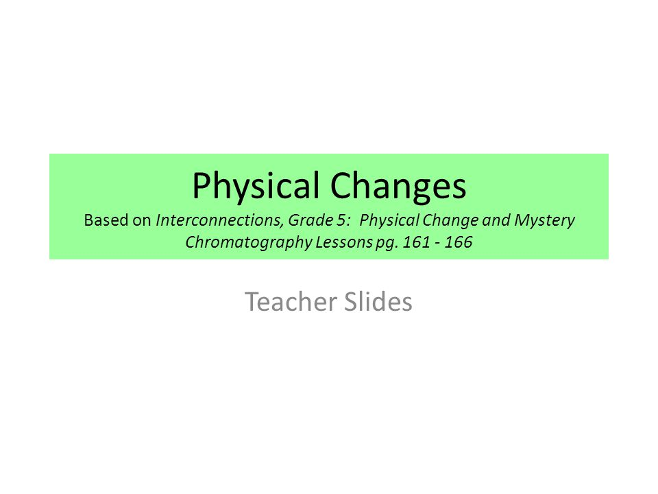 Physical Changes Based on Interconnections, Grade 5: Physical Change and Mystery Chromatography Lessons pg. 161 - 166 Teacher Slides