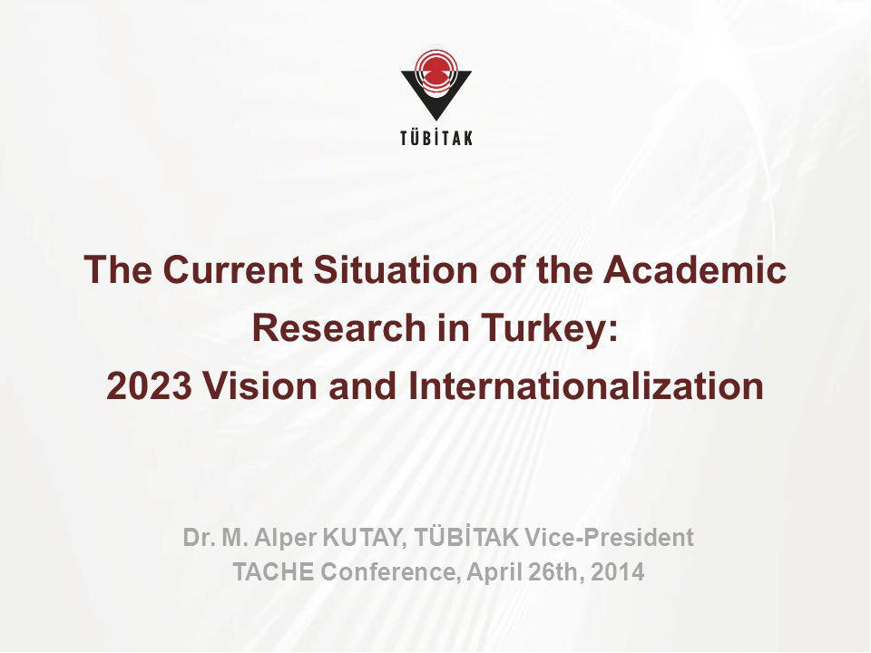 The Current Situation of the Academic Research in Turkey: 2023 Vision and Internationalization Dr. M. Alper KUTAY, TÜBİTAK Vice-President TACHE Confer