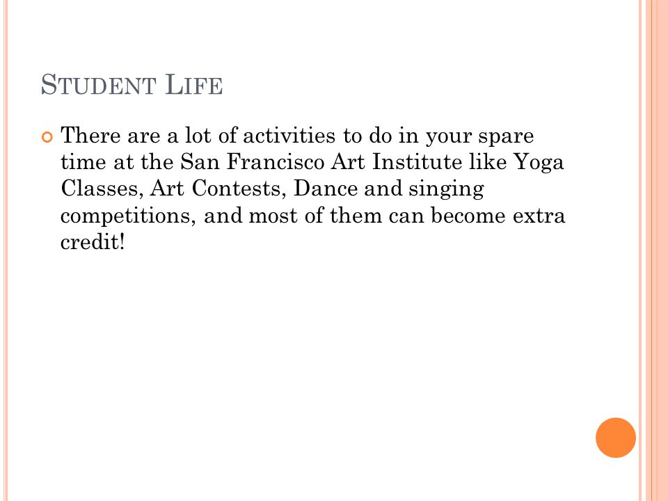 S TUDENT L IFE There are a lot of activities to do in your spare time at the San Francisco Art Institute like Yoga Classes, Art Contests, Dance and singing competitions, and most of them can become extra credit!