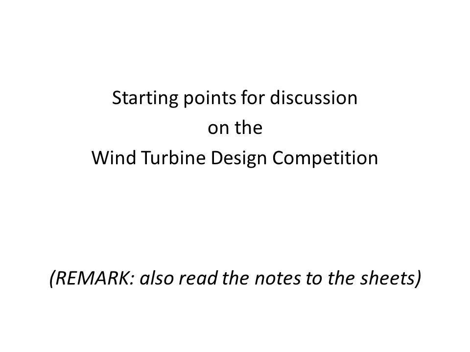 Starting points for discussion on the Wind Turbine Design Competition (REMARK: also read the notes to the sheets)