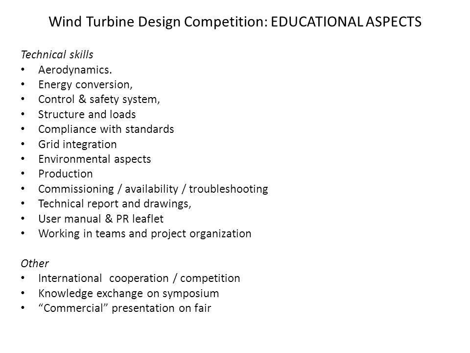 Wind Turbine Design Competition: EVALUATION CRITERIA Innovation: Design features (methods for energy conversion, grid connection, control, safety system, structure, reliability and O&M solutions) Production (suitable for mass production, number of parts, productions steps or actions) Environmental aspects (material and energy use, cradle to cradle) Visual appearance and acceptance, integration (integration in built environment, buildings) Quality Energy production in specified wind climate Energy pay back time Reliability and O&M solutions Design report and drawings, manual Presentation on symposium / fair Evaluation by a jury (teachers, specialists and others) based on product assessment, design report, commissioning report, measurements)