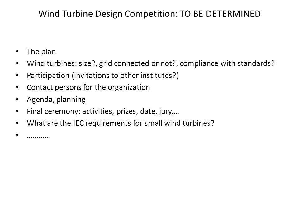Wind Turbine Design Competition: TO BE DETERMINED The plan Wind turbines: size , grid connected or not , compliance with standards.