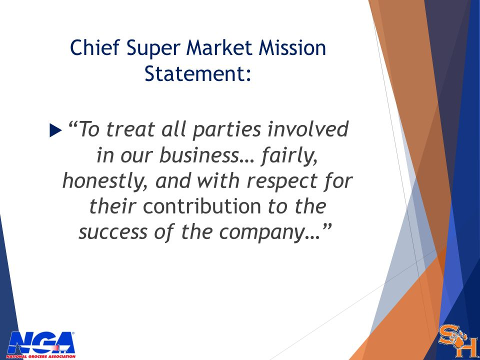 Chief Super Market Mission Statement: To treat all parties involved in our business… fairly, honestly, and with respect for their contribution to the success of the company…