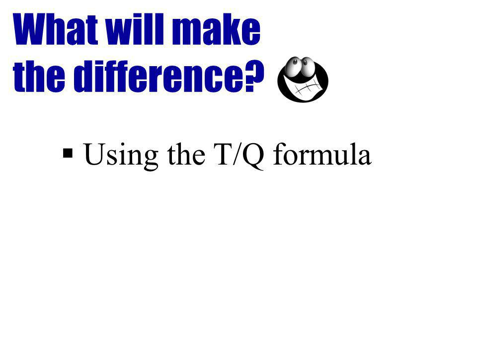 What will make the difference Using the T/Q formula