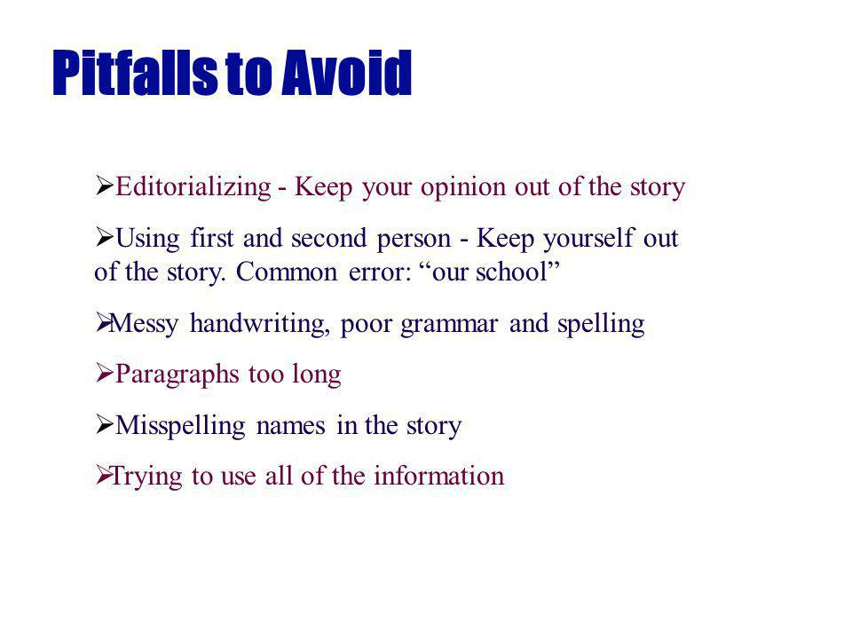 Pitfalls to Avoid Editorializing - Keep your opinion out of the story Using first and second person - Keep yourself out of the story.