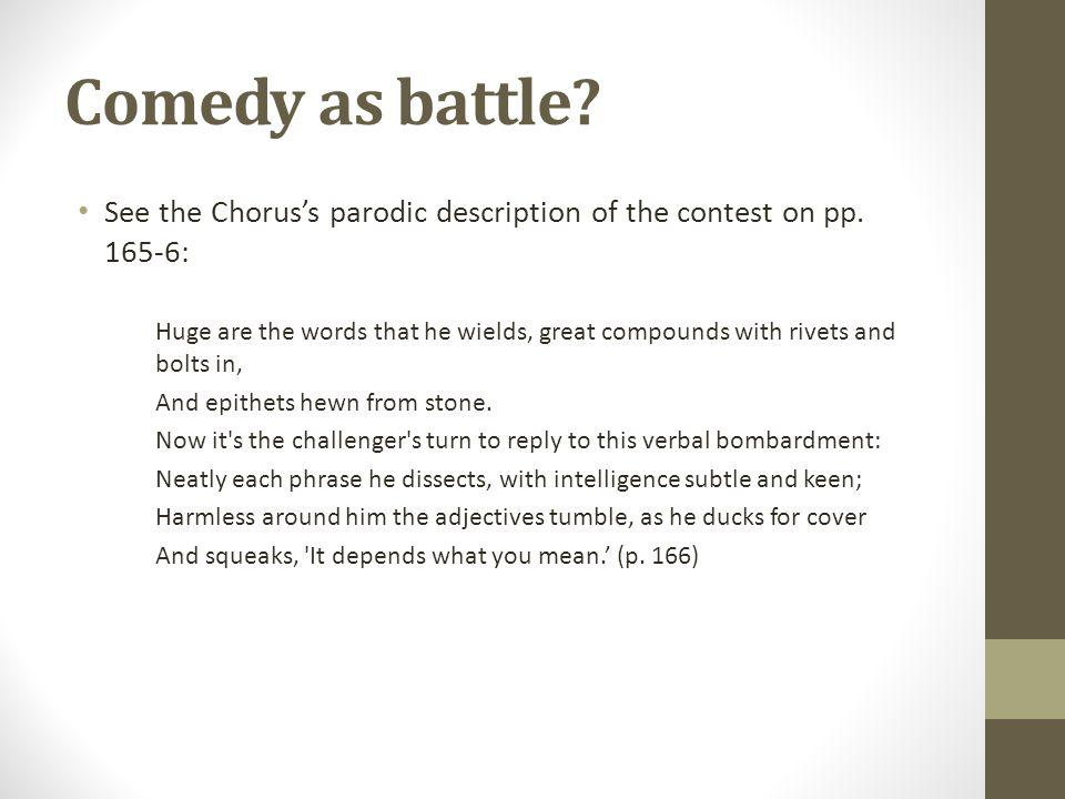 Comedy as battle. See the Choruss parodic description of the contest on pp.