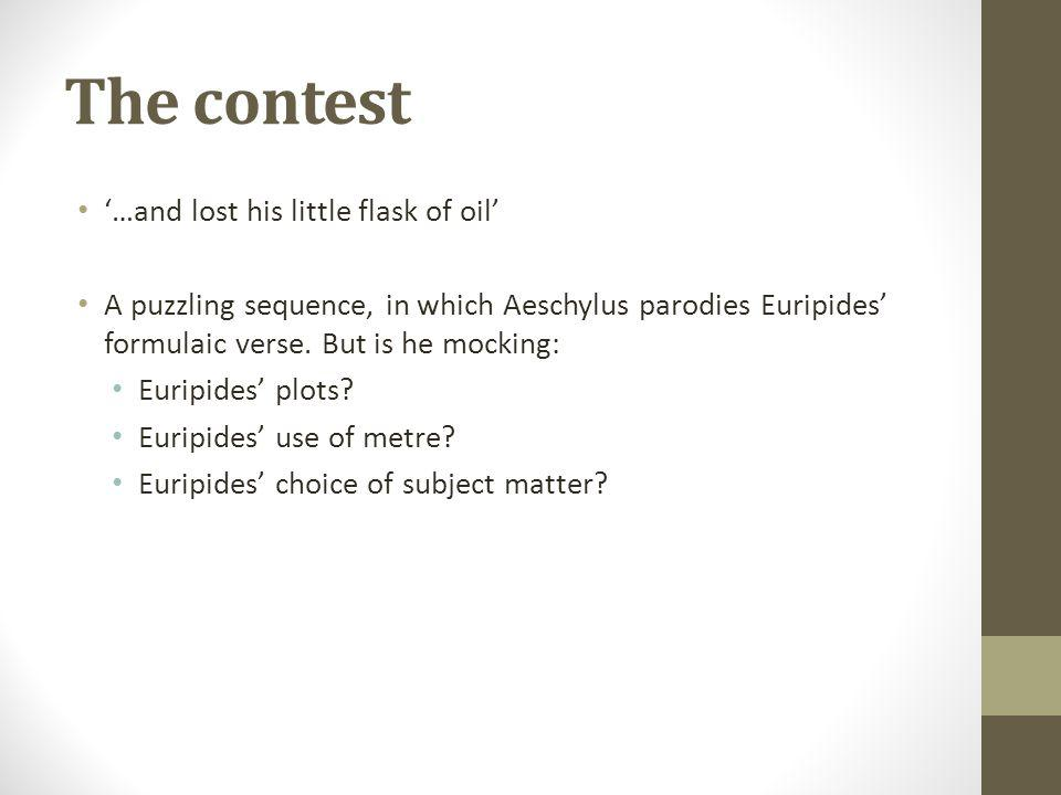 The contest …and lost his little flask of oil A puzzling sequence, in which Aeschylus parodies Euripides formulaic verse.