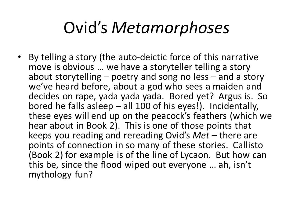 Ovids Metamorphoses By telling a story (the auto-deictic force of this narrative move is obvious … we have a storyteller telling a story about storytelling – poetry and song no less – and a story weve heard before, about a god who sees a maiden and decides on rape, yada yada yada.