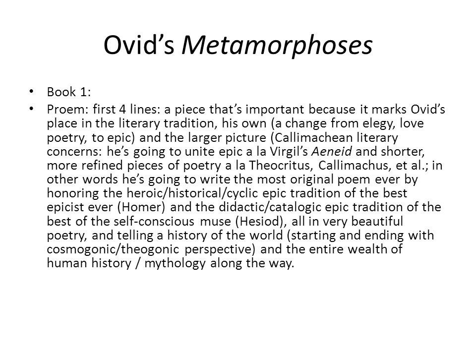 Ovids Metamorphoses Book 1: Proem: first 4 lines: a piece thats important because it marks Ovids place in the literary tradition, his own (a change from elegy, love poetry, to epic) and the larger picture (Callimachean literary concerns: hes going to unite epic a la Virgils Aeneid and shorter, more refined pieces of poetry a la Theocritus, Callimachus, et al.; in other words hes going to write the most original poem ever by honoring the heroic/historical/cyclic epic tradition of the best epicist ever (Homer) and the didactic/catalogic epic tradition of the best of the self-conscious muse (Hesiod), all in very beautiful poetry, and telling a history of the world (starting and ending with cosmogonic/theogonic perspective) and the entire wealth of human history / mythology along the way.