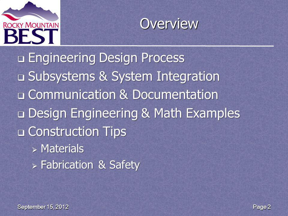 Overview Engineering Design Process Engineering Design Process Subsystems & System Integration Subsystems & System Integration Communication & Documentation Communication & Documentation Design Engineering & Math Examples Design Engineering & Math Examples Construction Tips Construction Tips Materials Materials Fabrication & Safety Fabrication & Safety Page 2September 15, 2012