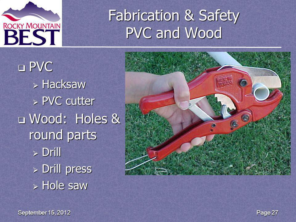Fabrication & Safety PVC and Wood PVC PVC Hacksaw Hacksaw PVC cutter PVC cutter Wood: Holes & round parts Wood: Holes & round parts Drill Drill Drill press Drill press Hole saw Hole saw Page 27September 15, 2012
