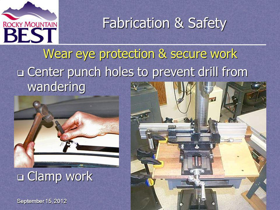 Fabrication & Safety Wear eye protection & secure work Center punch holes to prevent drill from wandering Center punch holes to prevent drill from wandering Clamp work Clamp work Page 30September 15, 2012