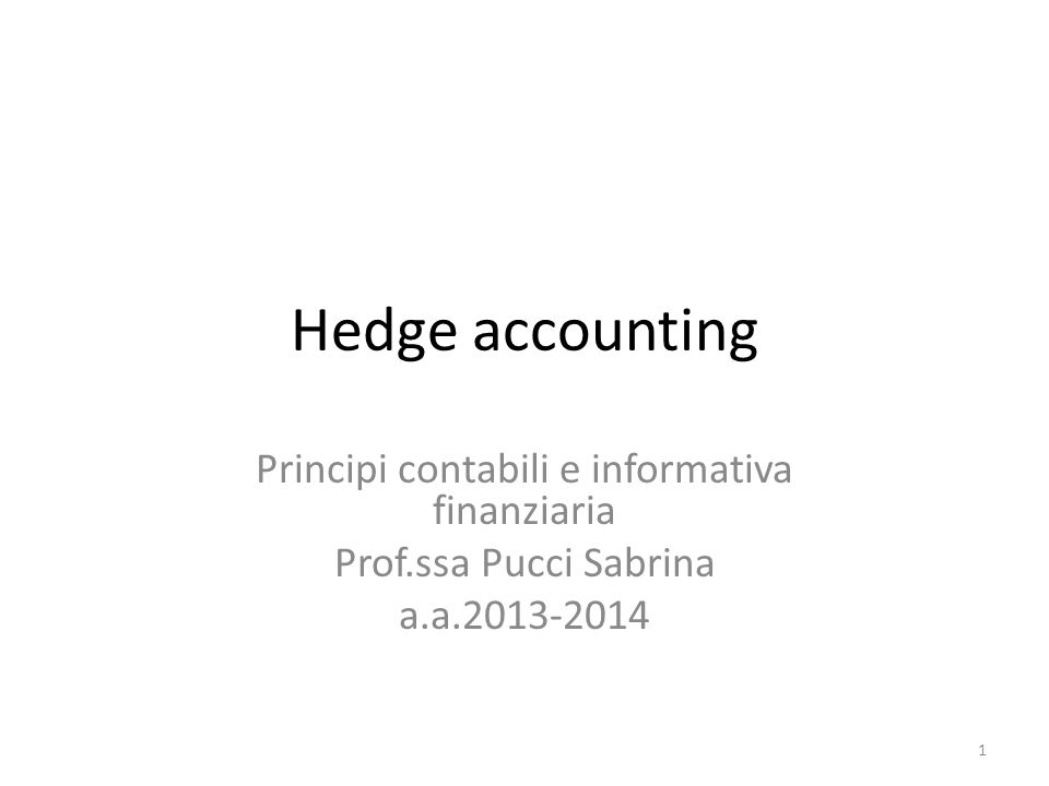 Hedge accounting Principi contabili e informativa finanziaria Prof.ssa Pucci Sabrina a.a.2013-2014 1