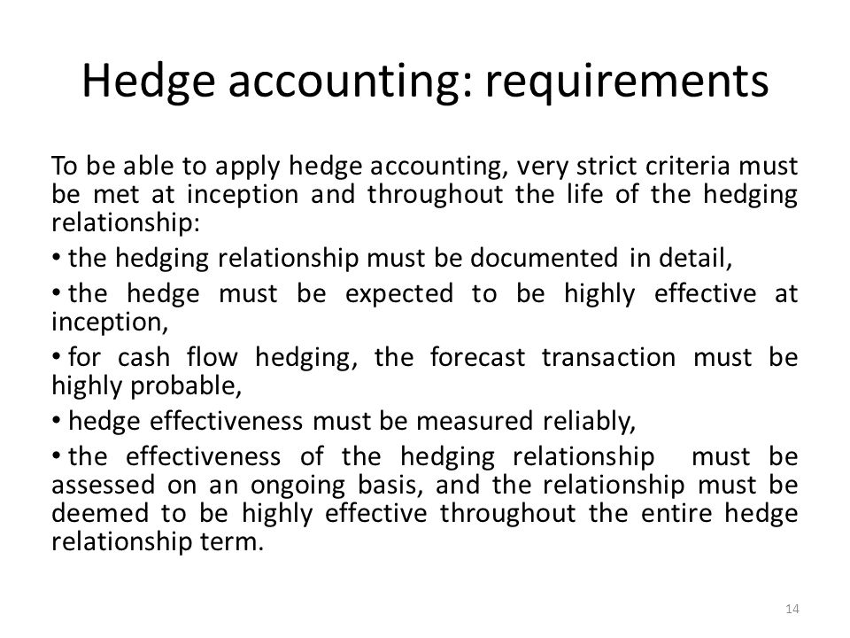 Hedge accounting: requirements To be able to apply hedge accounting, very strict criteria must be met at inception and throughout the life of the hedging relationship: the hedging relationship must be documented in detail, the hedge must be expected to be highly effective at inception, for cash flow hedging, the forecast transaction must be highly probable, hedge effectiveness must be measured reliably, the effectiveness of the hedging relationship must be assessed on an ongoing basis, and the relationship must be deemed to be highly effective throughout the entire hedge relationship term.