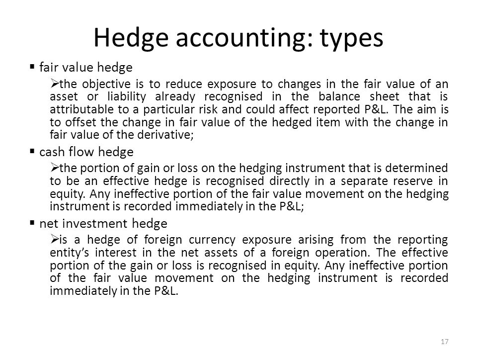 Hedge accounting: types fair value hedge the objective is to reduce exposure to changes in the fair value of an asset or liability already recognised in the balance sheet that is attributable to a particular risk and could affect reported P&L.