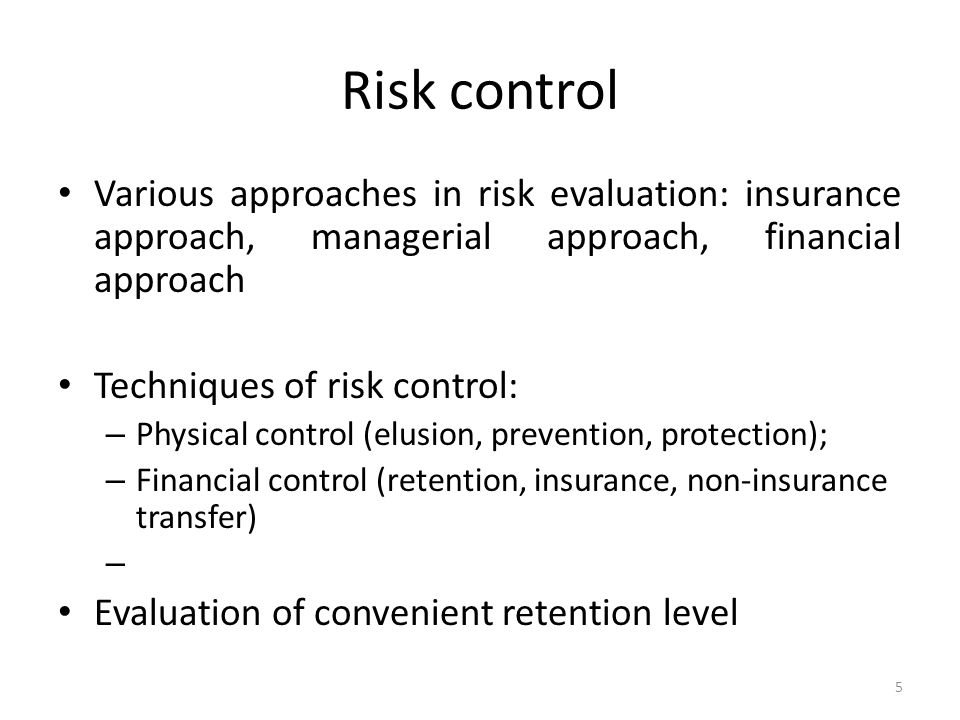 Risk control Various approaches in risk evaluation: insurance approach, managerial approach, financial approach Techniques of risk control: – Physical control (elusion, prevention, protection); – Financial control (retention, insurance, non-insurance transfer) – Evaluation of convenient retention level 5