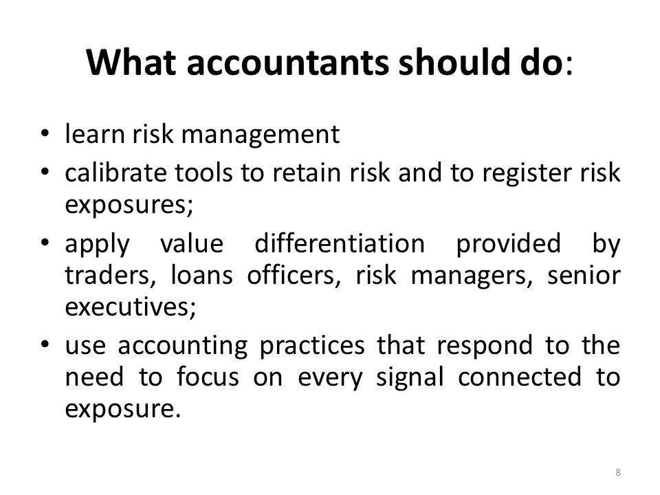 What accountants should do: learn risk management calibrate tools to retain risk and to register risk exposures; apply value differentiation provided by traders, loans officers, risk managers, senior executives; use accounting practices that respond to the need to focus on every signal connected to exposure.