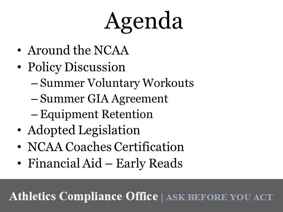 Agenda Around the NCAA Policy Discussion – Summer Voluntary Workouts – Summer GIA Agreement – Equipment Retention Adopted Legislation NCAA Coaches Certification Financial Aid – Early Reads