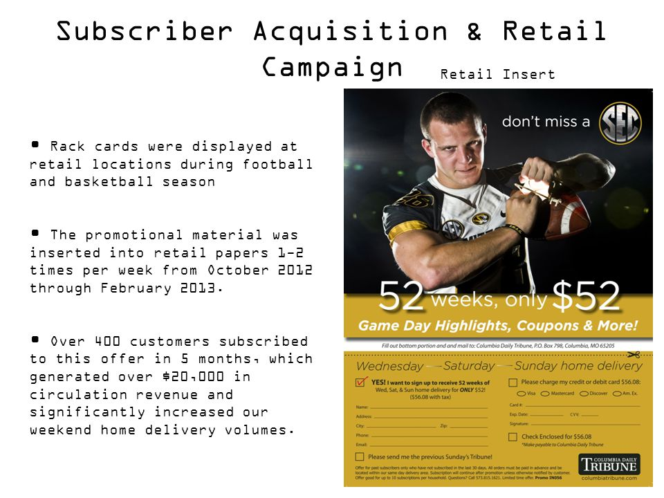 Rack cards were displayed at retail locations during football and basketball season The promotional material was inserted into retail papers 1-2 times per week from October 2012 through February 2013.