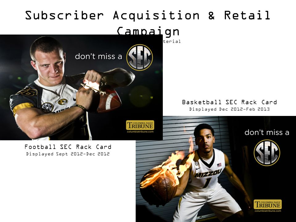 Subscriber Acquisition & Retail Campaign Point of Sale Material Basketball SEC Rack Card Displayed Dec 2012-Feb 2013 Football SEC Rack Card Displayed Sept 2012-Dec 2012
