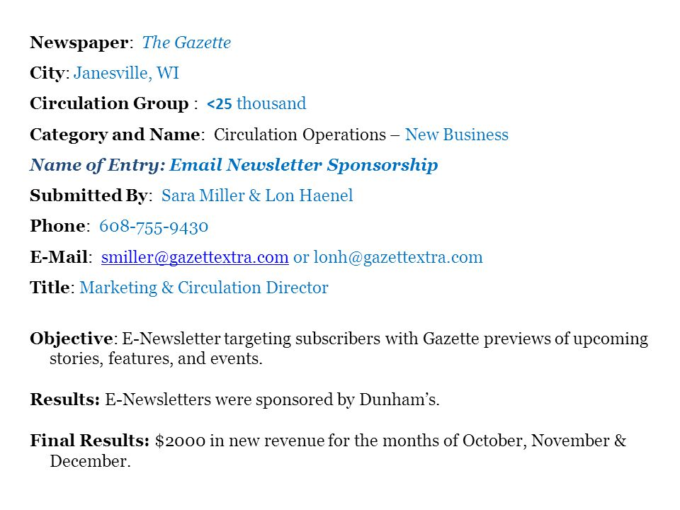 Newspaper: The Gazette City: Janesville, WI Circulation Group : <25 thousand Category and Name: Circulation Operations – New Business Name of Entry: Email Newsletter Sponsorship Submitted By: Sara Miller & Lon Haenel Phone: 608-755-9430 E-Mail: smiller@gazettextra.com or lonh@gazettextra.comsmiller@gazettextra.com Title: Marketing & Circulation Director Objective: E-Newsletter targeting subscribers with Gazette previews of upcoming stories, features, and events.