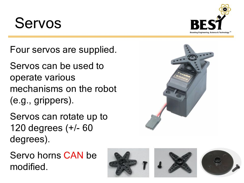 Servos Four servos are supplied. Servos can be used to operate various mechanisms on the robot (e.g., grippers). Servos can rotate up to 120 degrees (