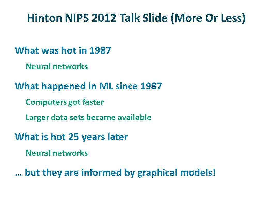 Hinton NIPS 2012 Talk Slide (More Or Less) What was hot in 1987 Neural networks What happened in ML since 1987 Computers got faster Larger data sets became available What is hot 25 years later Neural networks … but they are informed by graphical models!