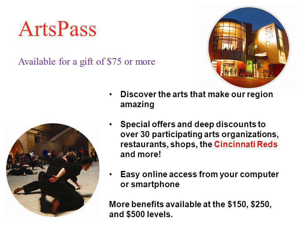 ArtsPass Available for a gift of $75 or more Discover the arts that make our region amazing Special offers and deep discounts to over 30 participating arts organizations, restaurants, shops, the Cincinnati Reds and more.