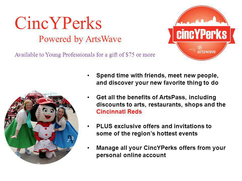 CincYPerks Powered by ArtsWave Available to Young Professionals for a gift of $75 or more Spend time with friends, meet new people, and discover your new favorite thing to do Get all the benefits of ArtsPass, including discounts to arts, restaurants, shops and the Cincinnati Reds PLUS exclusive offers and invitations to some of the regions hottest events Manage all your CincYPerks offers from your personal online account