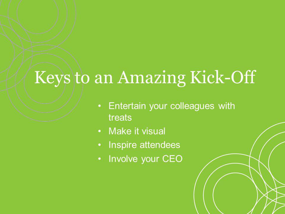 Entertain your colleagues with treats Make it visual Inspire attendees Involve your CEO Keys to an Amazing Kick-Off