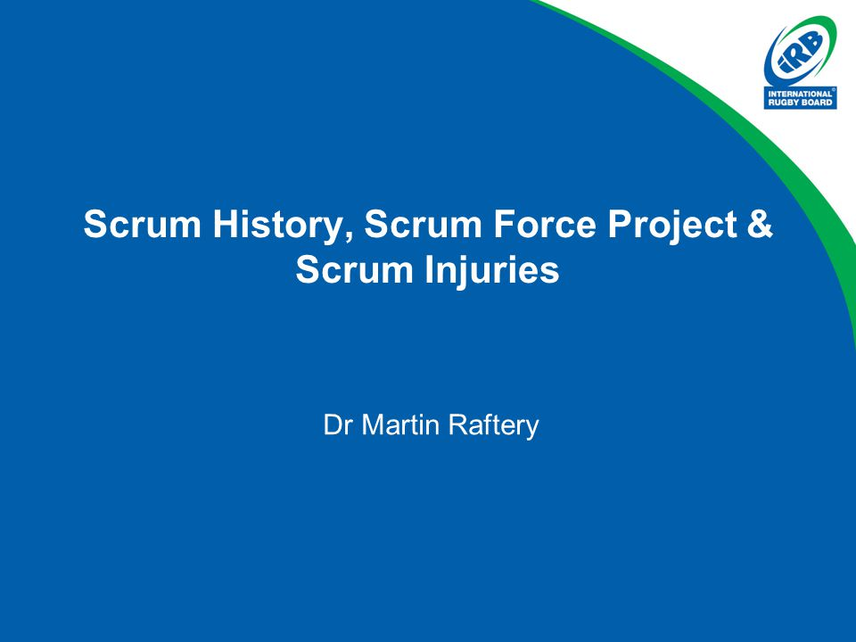 Scrum History, Scrum Force Project & Scrum Injuries Dr Martin Raftery