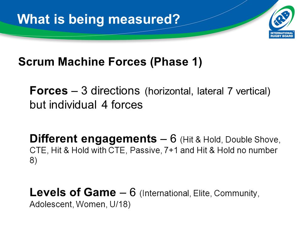 What is being measured? Scrum Machine Forces (Phase 1) Forces – 3 directions (horizontal, lateral 7 vertical) but individual 4 forces Different engage