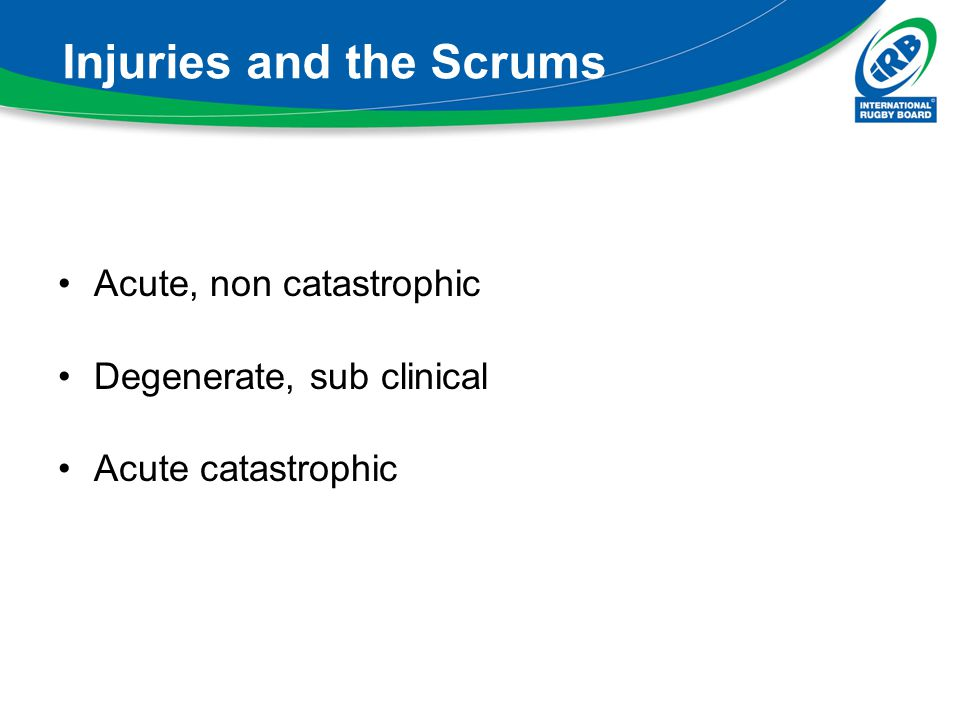 Injuries and the Scrums Acute, non catastrophic Degenerate, sub clinical Acute catastrophic