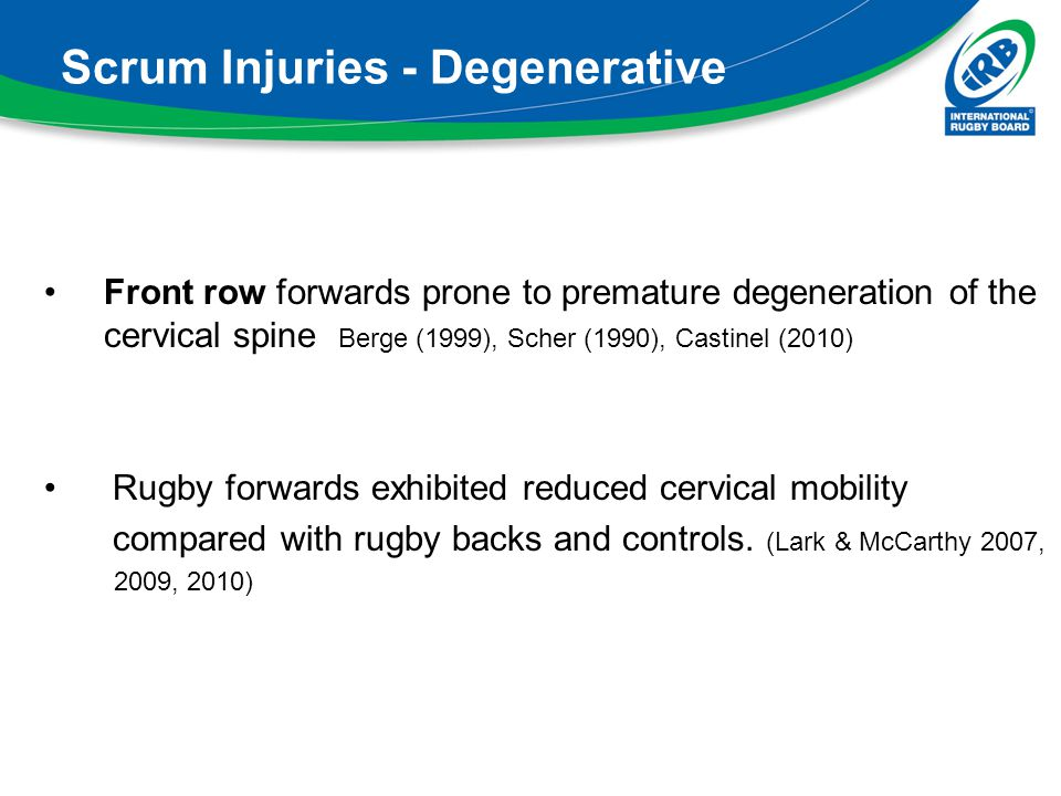 Scrum Injuries - Degenerative Front row forwards prone to premature degeneration of the cervical spine Berge (1999), Scher (1990), Castinel (2010) Rug