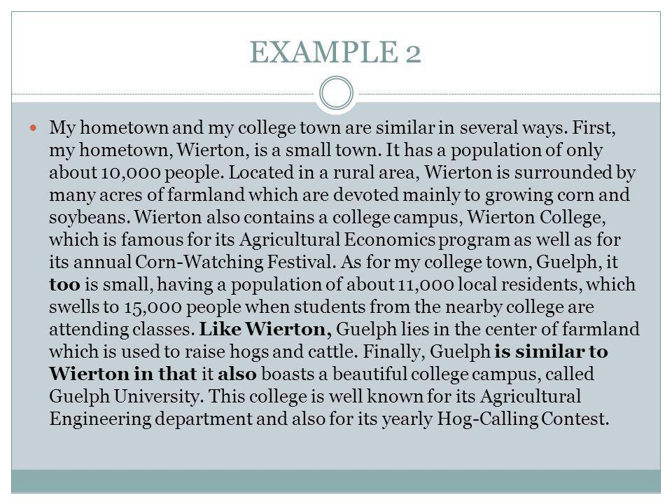 EXAMPLE 2 My hometown and my college town are similar in several ways. First, my hometown, Wierton, is a small town. It has a population of only about