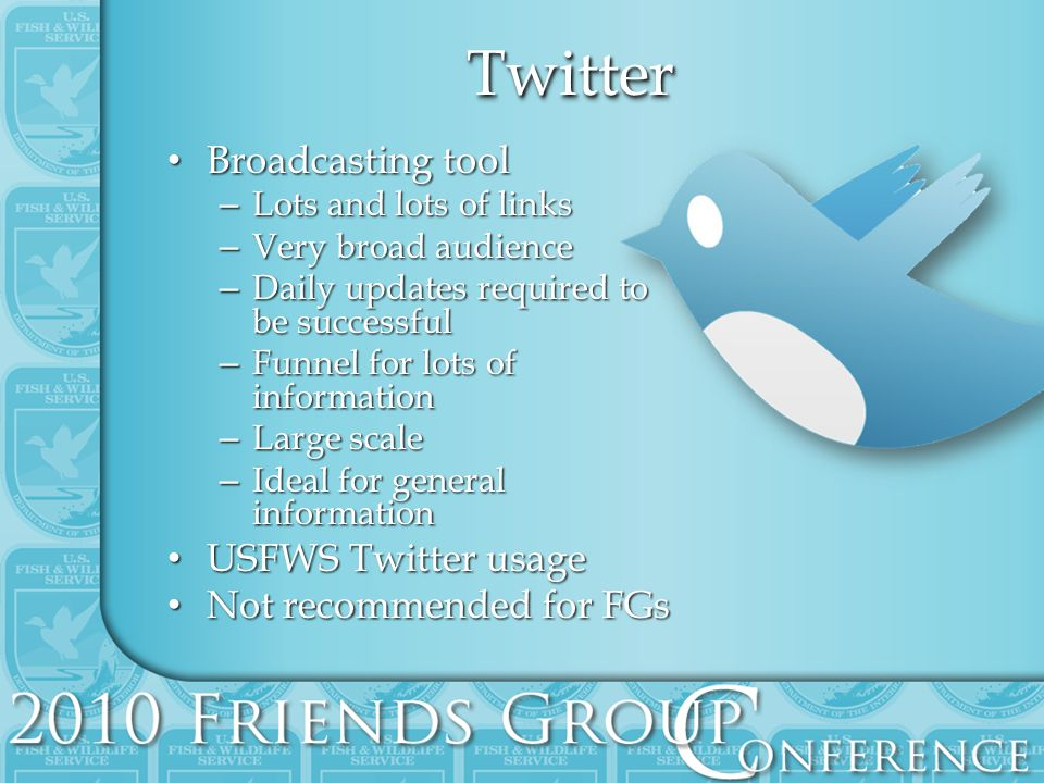 TwitterTwitter Broadcasting tool Broadcasting tool – Lots and lots of links – Very broad audience – Daily updates required to be successful – Funnel for lots of information – Large scale – Ideal for general information USFWS Twitter usage USFWS Twitter usage Not recommended for FGs Not recommended for FGs
